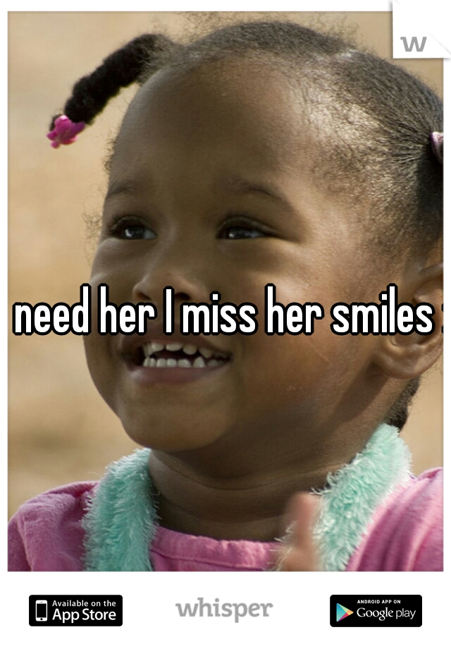 I need her I miss her smiles :c