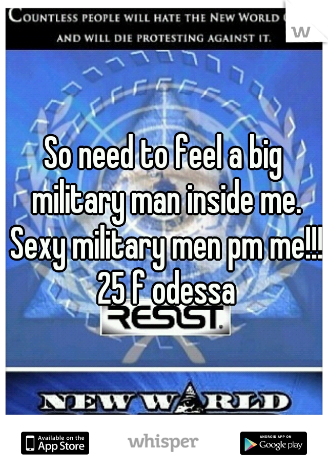 So need to feel a big military man inside me. Sexy military men pm me!!! 25 f odessa