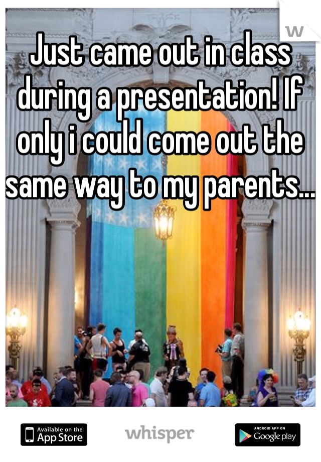 Just came out in class during a presentation! If only i could come out the same way to my parents...