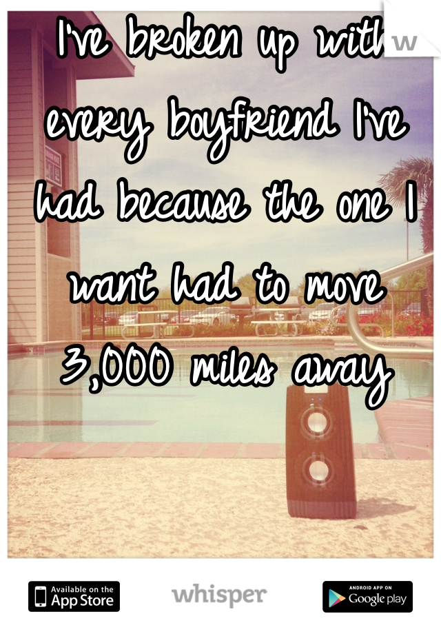 I've broken up with every boyfriend I've had because the one I want had to move 3,000 miles away