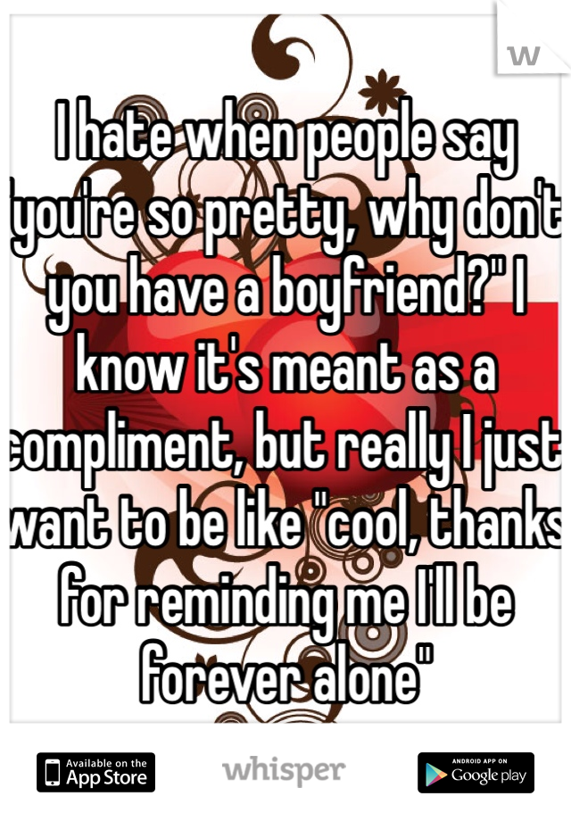 """I hate when people say """"you're so pretty, why don't you have a boyfriend?"""" I know it's meant as a compliment, but really I just want to be like """"cool, thanks for reminding me I'll be forever alone"""""""