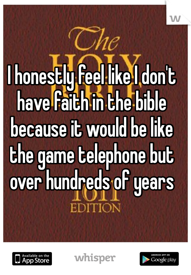 I honestly feel like I don't have faith in the bible because it would be like the game telephone but over hundreds of years