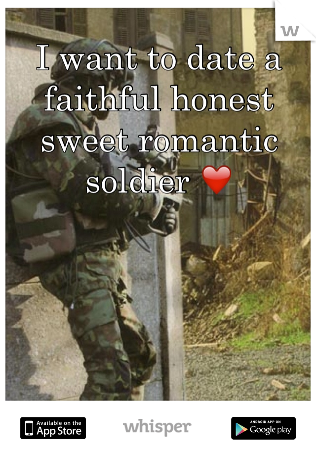I want to date a faithful honest sweet romantic soldier ❤️
