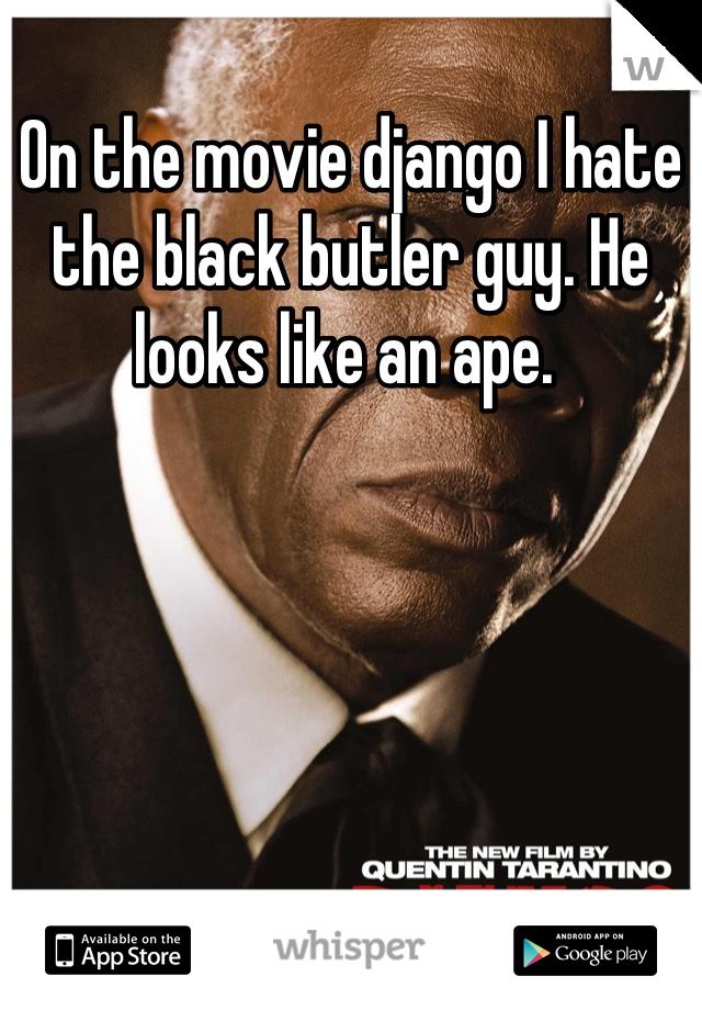 On the movie django I hate the black butler guy. He looks like an ape.