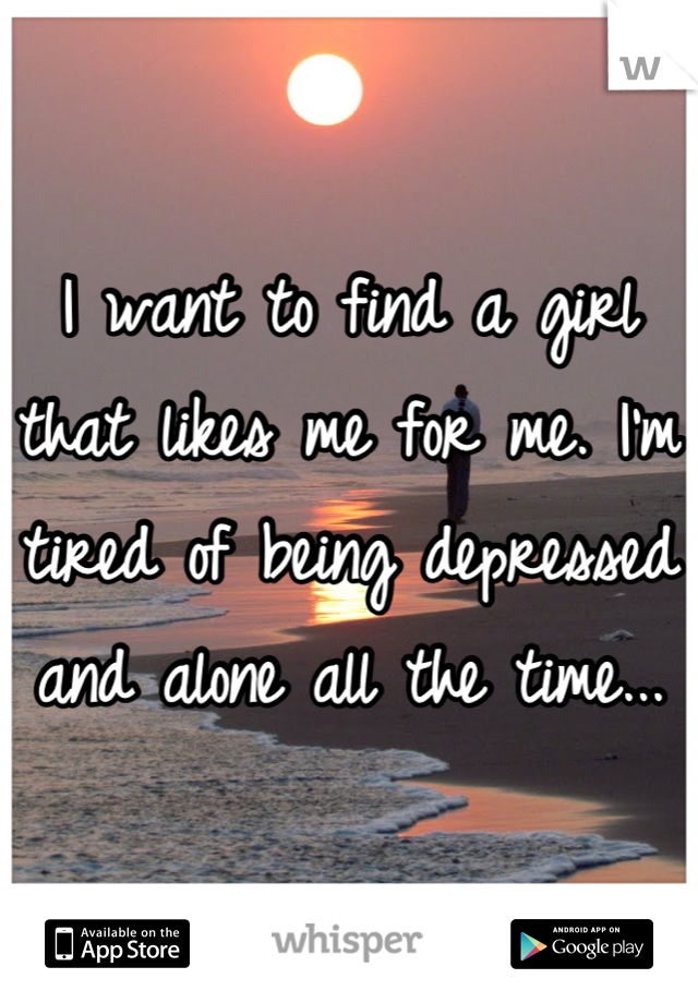 I want to find a girl that likes me for me. I'm tired of being depressed and alone all the time...