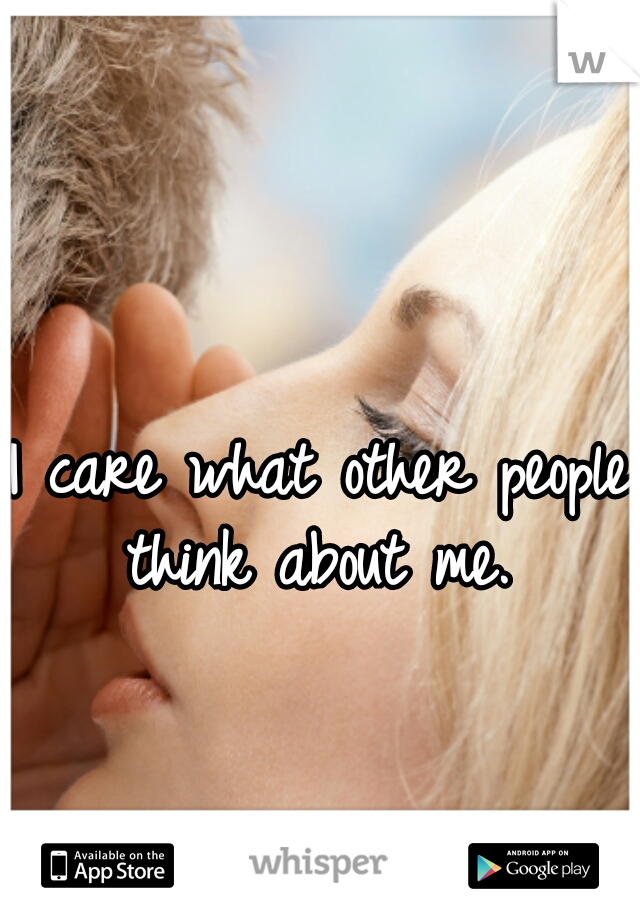 I care what other people think about me.
