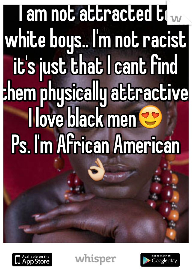 I am not attracted to white boys.. I'm not racist it's just that I cant find them physically attractive. I love black men😍  Ps. I'm African American 👌