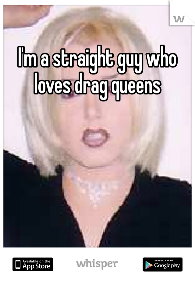 I'm a straight guy who loves drag queens