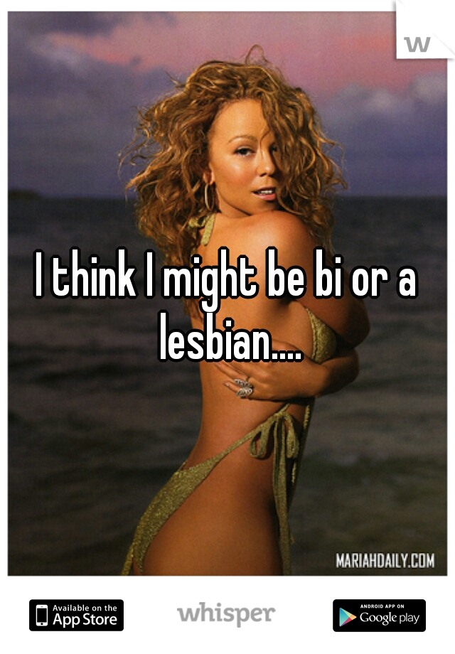 I think I might be bi or a lesbian....