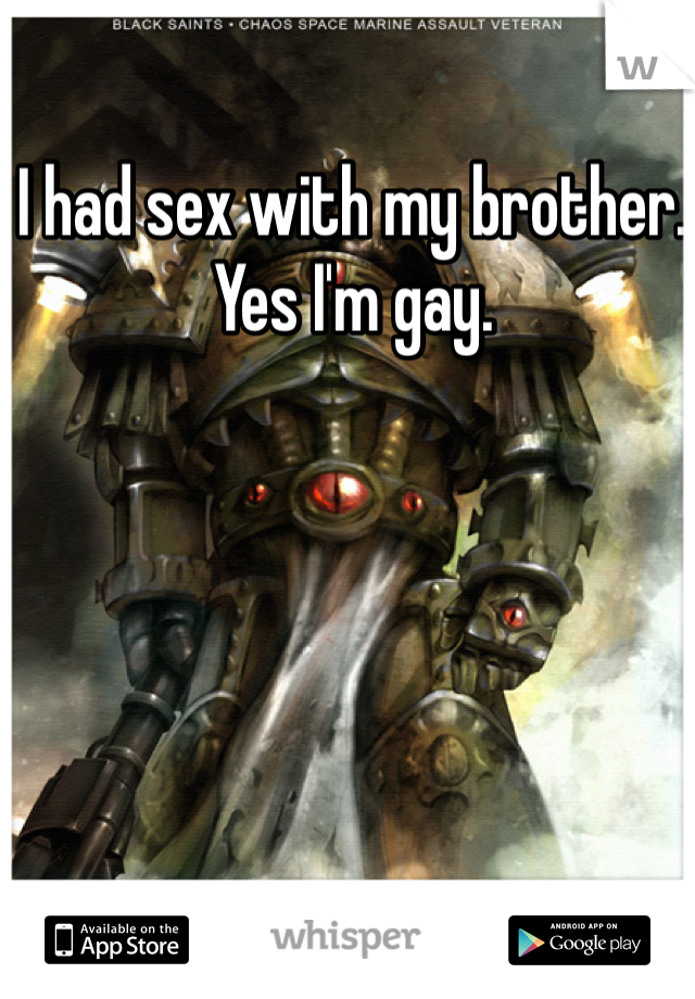 I had sex with my brother. Yes I'm gay.