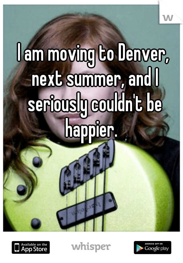 I am moving to Denver, next summer, and I seriously couldn't be happier.