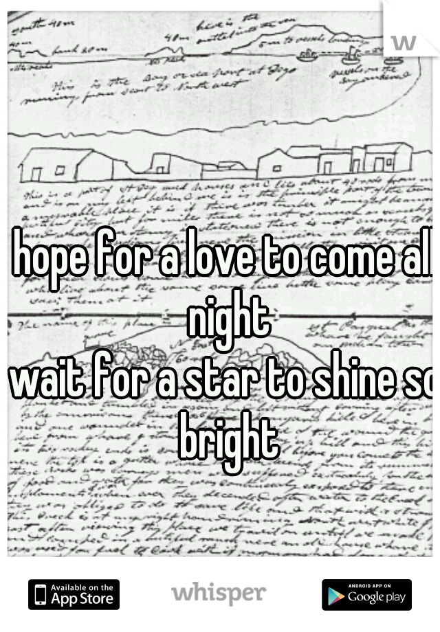hope for a love to come all night wait for a star to shine so bright