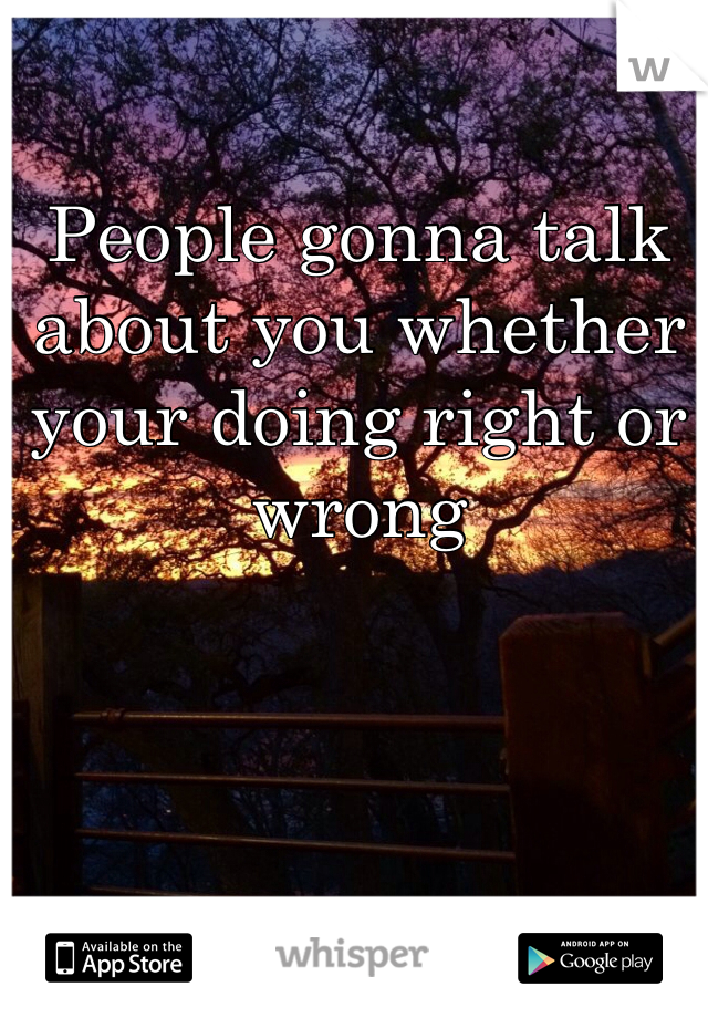 People gonna talk about you whether your doing right or wrong