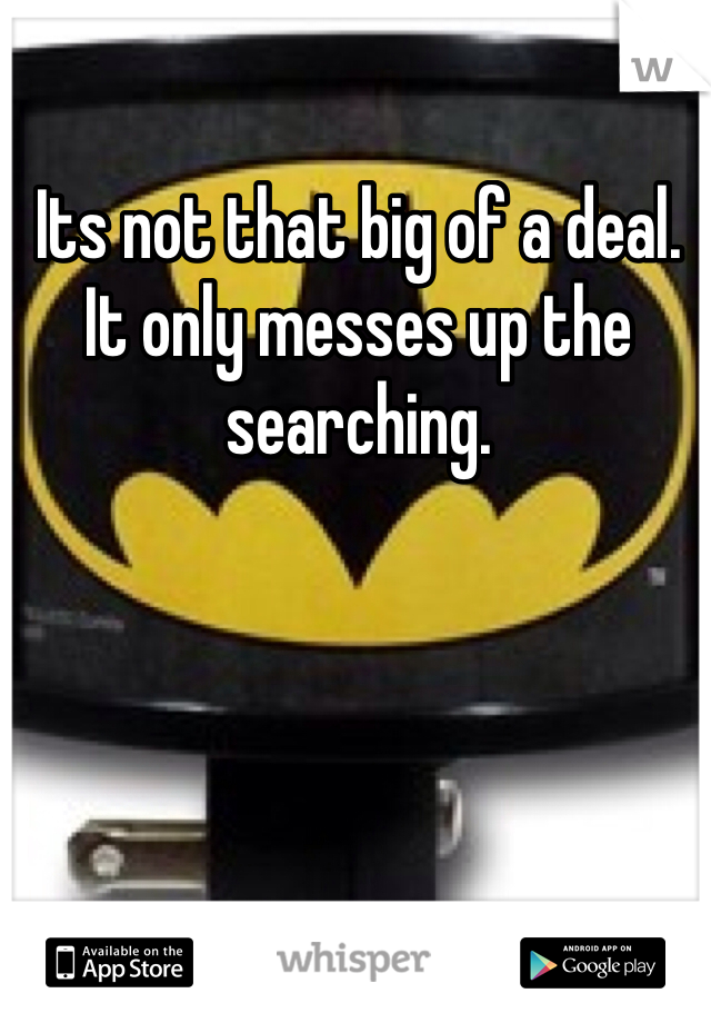 Its not that big of a deal. It only messes up the searching.