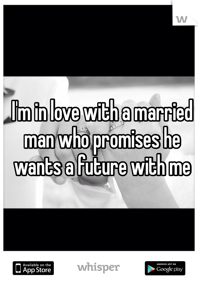 I'm in love with a married man who promises he wants a future with me