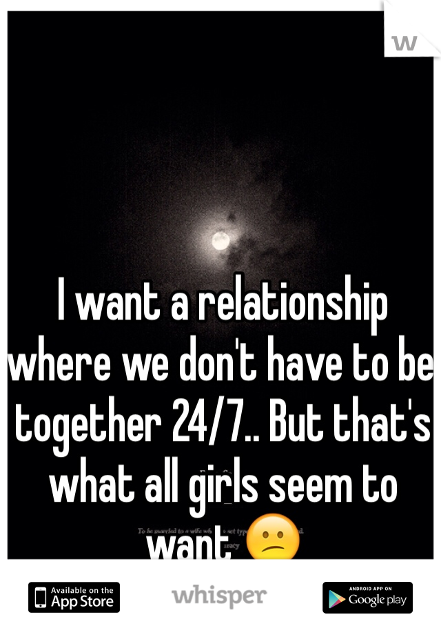 I want a relationship where we don't have to be together 24/7.. But that's what all girls seem to want 😕