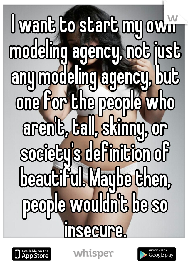 I want to start my own modeling agency, not just any modeling agency, but one for the people who aren't, tall, skinny, or society's definition of beautiful. Maybe then, people wouldn't be so insecure.