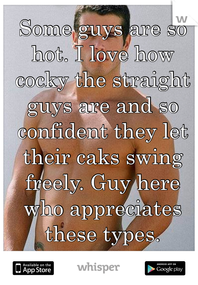 Some guys are so hot. I love how cocky the straight guys are and so confident they let their caks swing freely. Guy here who appreciates these types.