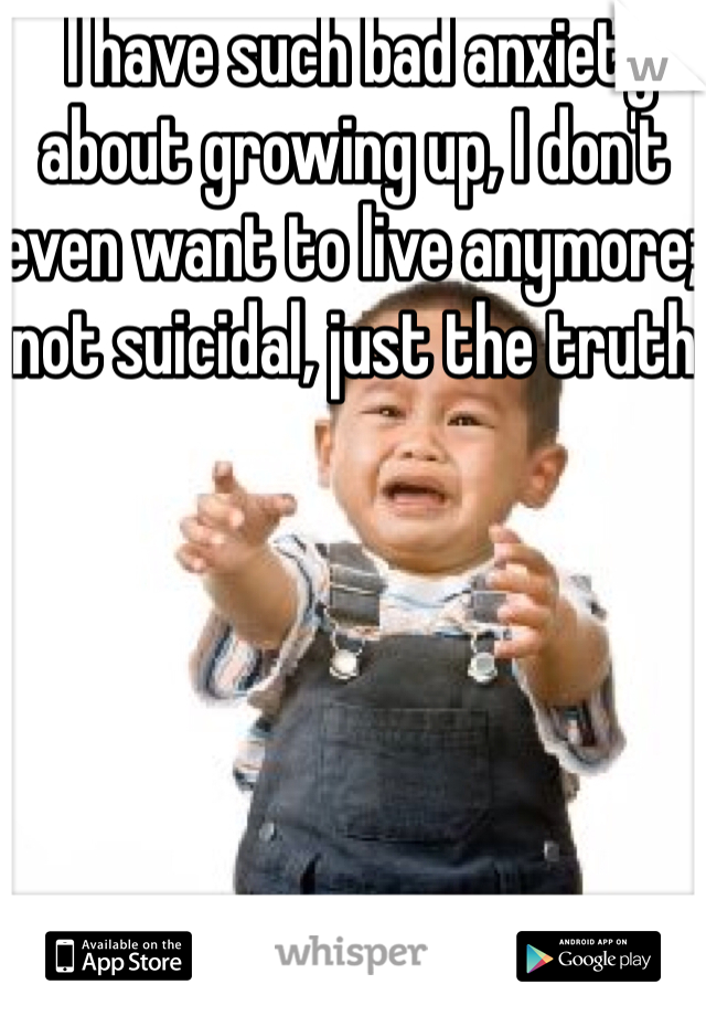 I have such bad anxiety about growing up, I don't even want to live anymore; not suicidal, just the truth