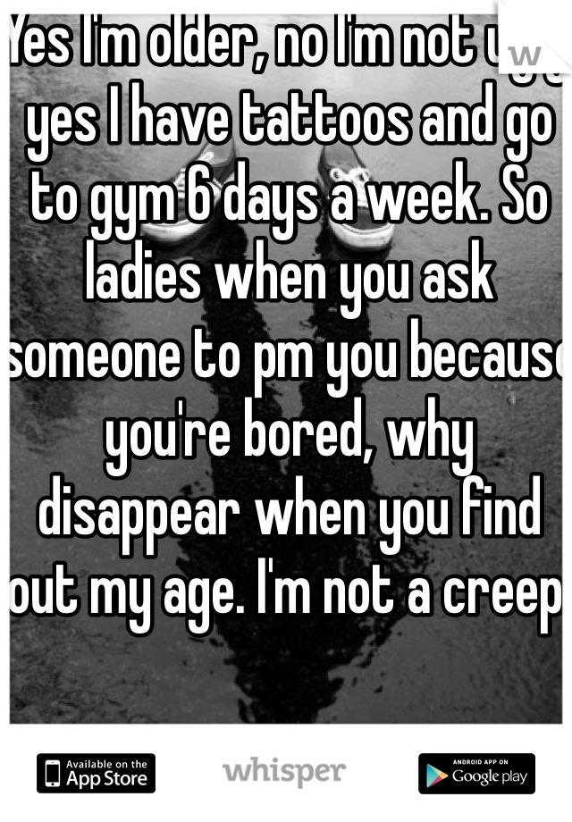 Yes I'm older, no I'm not ugly, yes I have tattoos and go to gym 6 days a week. So ladies when you ask someone to pm you because you're bored, why disappear when you find out my age. I'm not a creep.