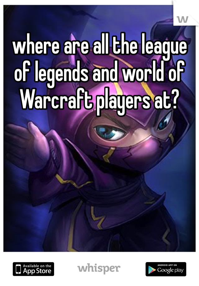 where are all the league of legends and world of Warcraft players at?