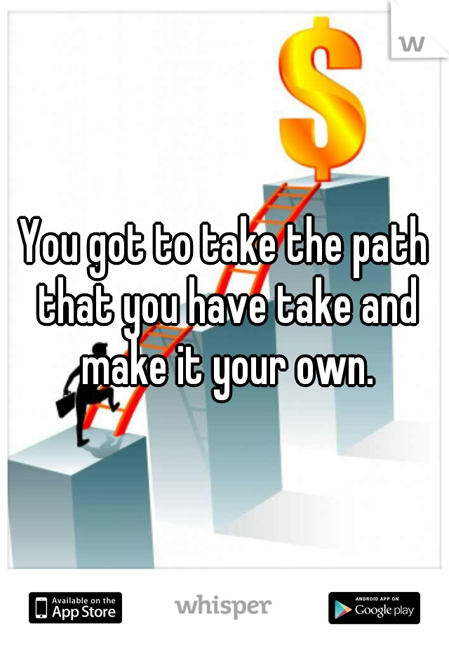You got to take the path that you have take and make it your own.
