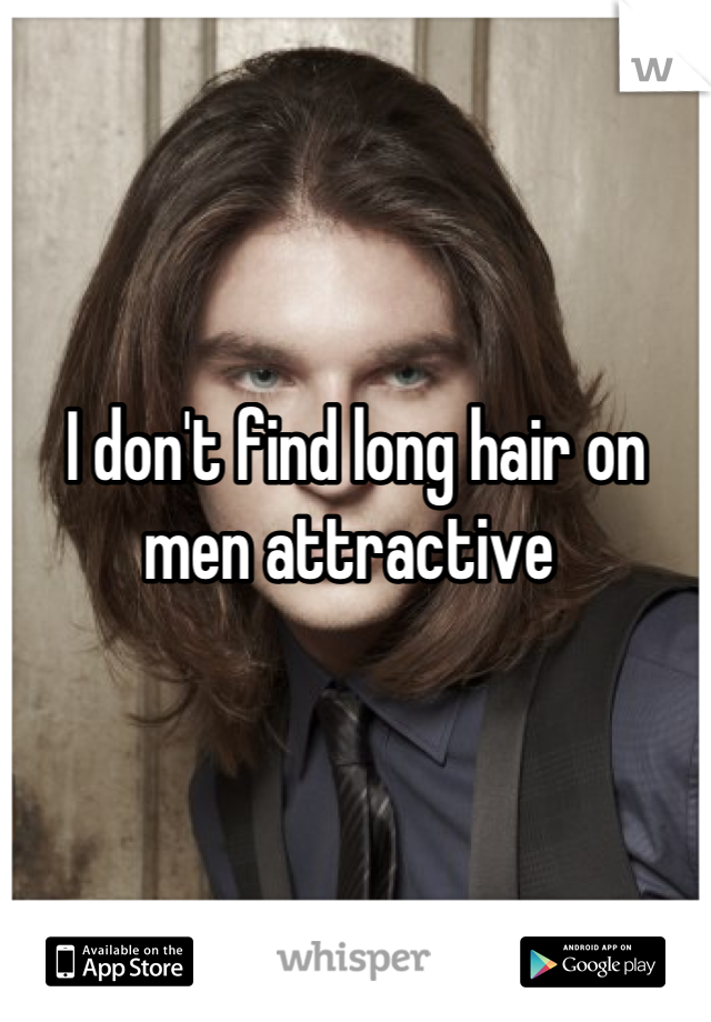 I don't find long hair on men attractive
