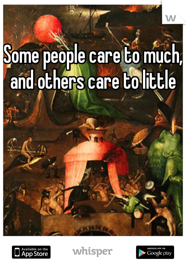 Some people care to much, and others care to little