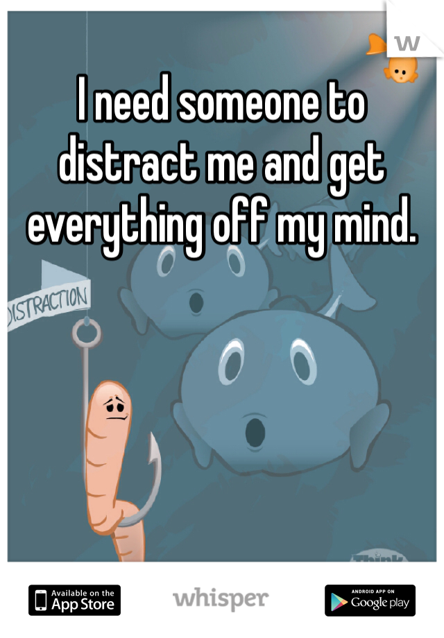 I need someone to distract me and get everything off my mind.