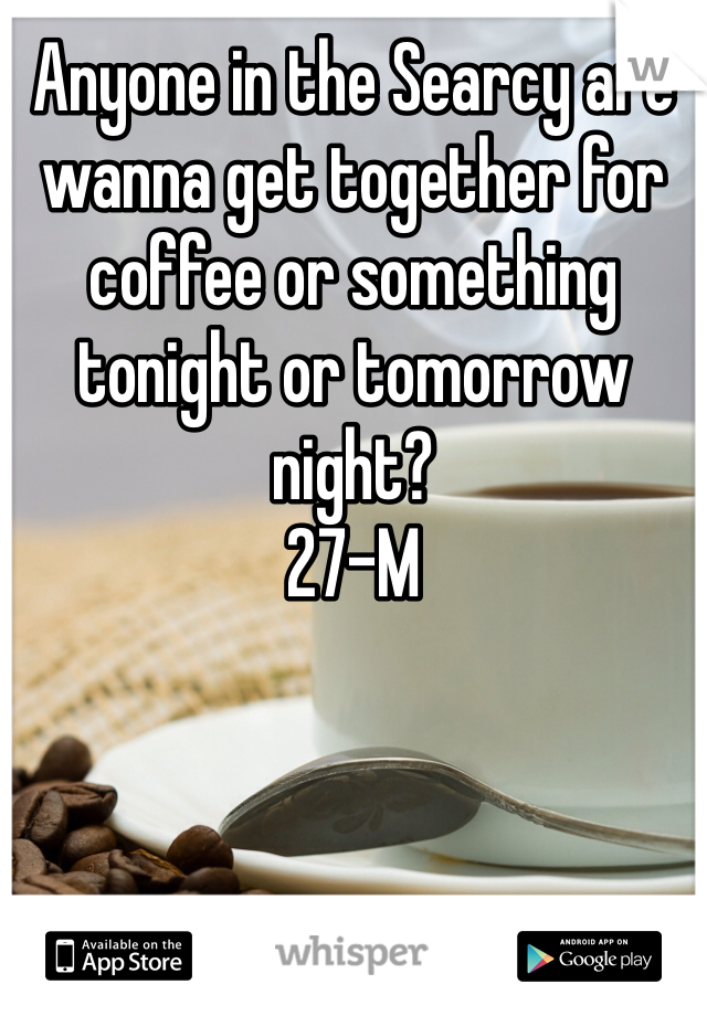Anyone in the Searcy are wanna get together for coffee or something tonight or tomorrow night?  27-M