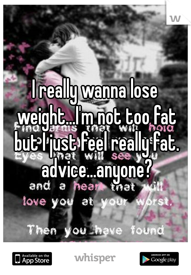 I really wanna lose weight...I'm not too fat but I just feel really fat. advice...anyone?