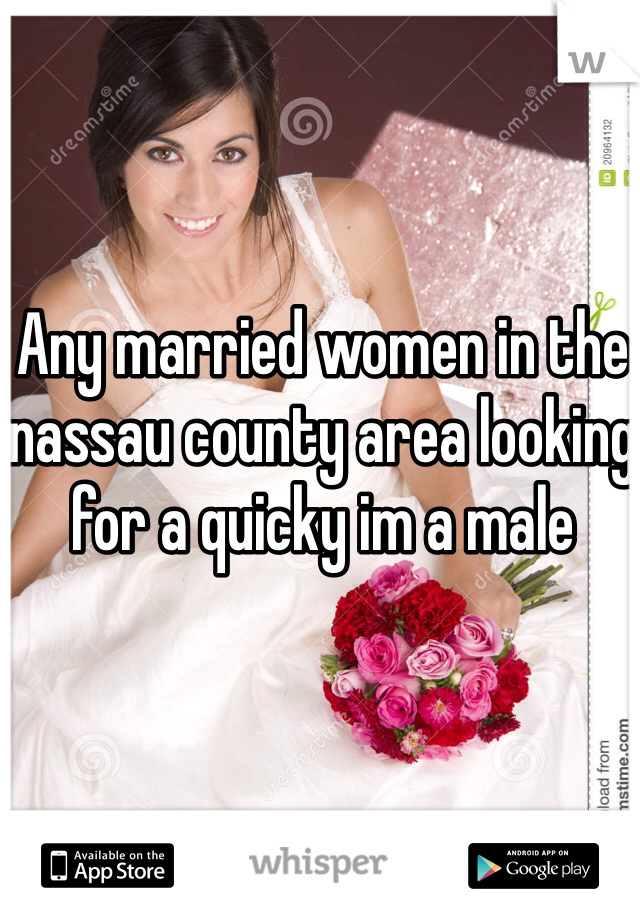 Any married women in the nassau county area looking for a quicky im a male