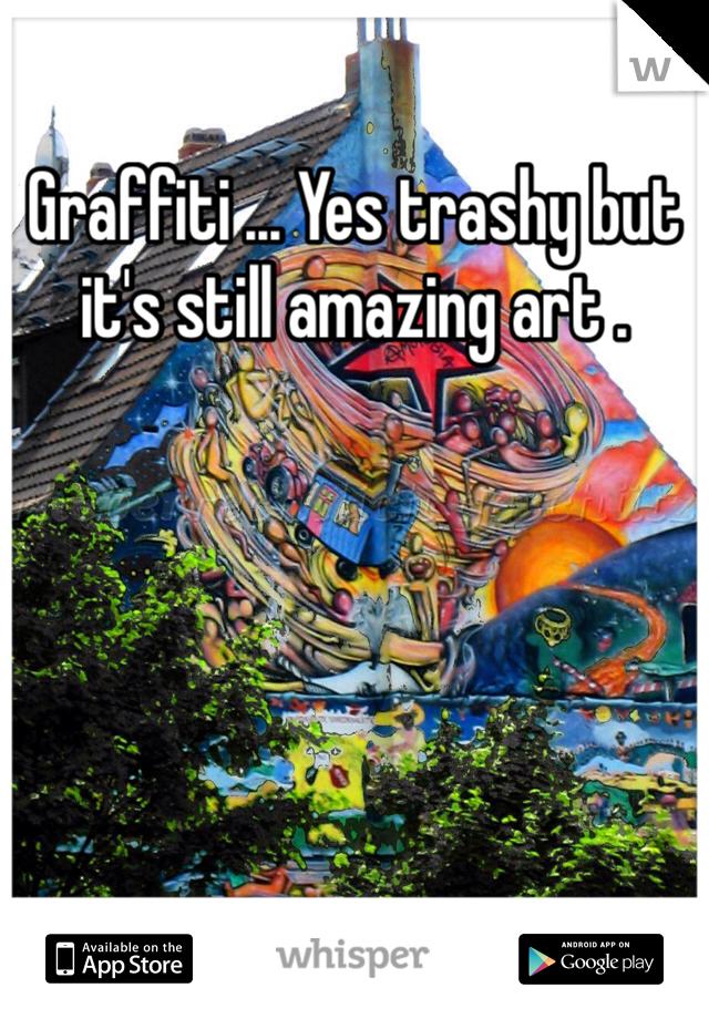 Graffiti ... Yes trashy but it's still amazing art .