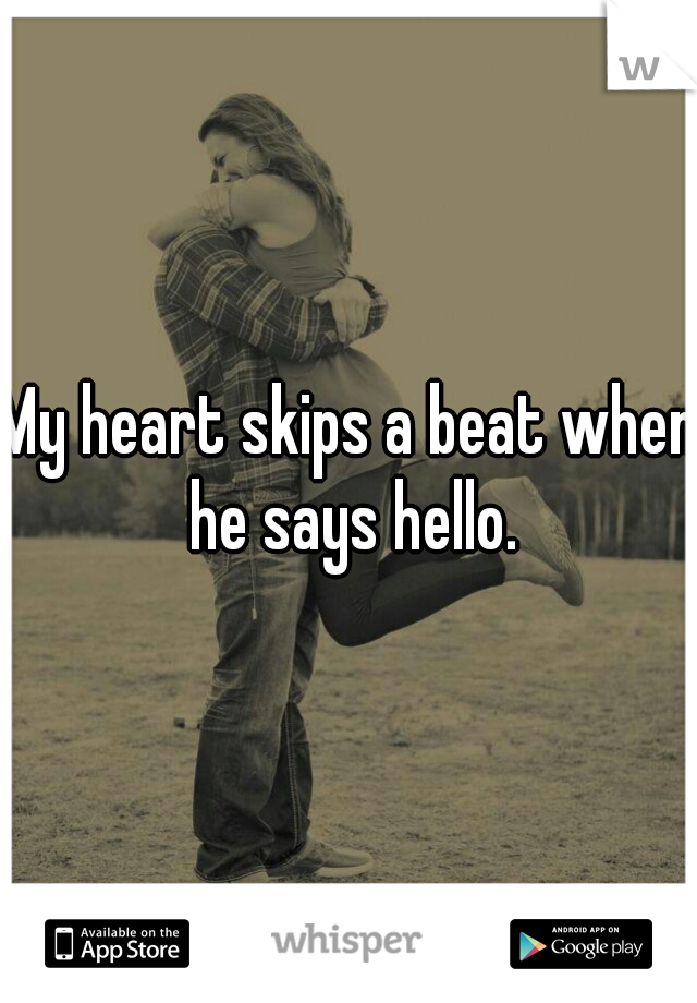 My heart skips a beat when he says hello.