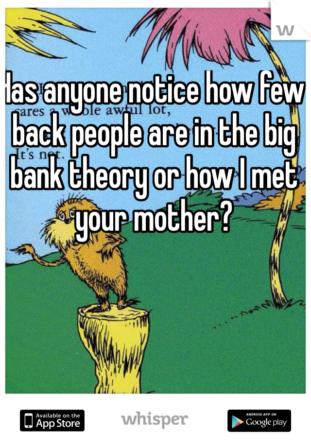 Has anyone notice how few back people are in the big bank theory or how I met your mother?