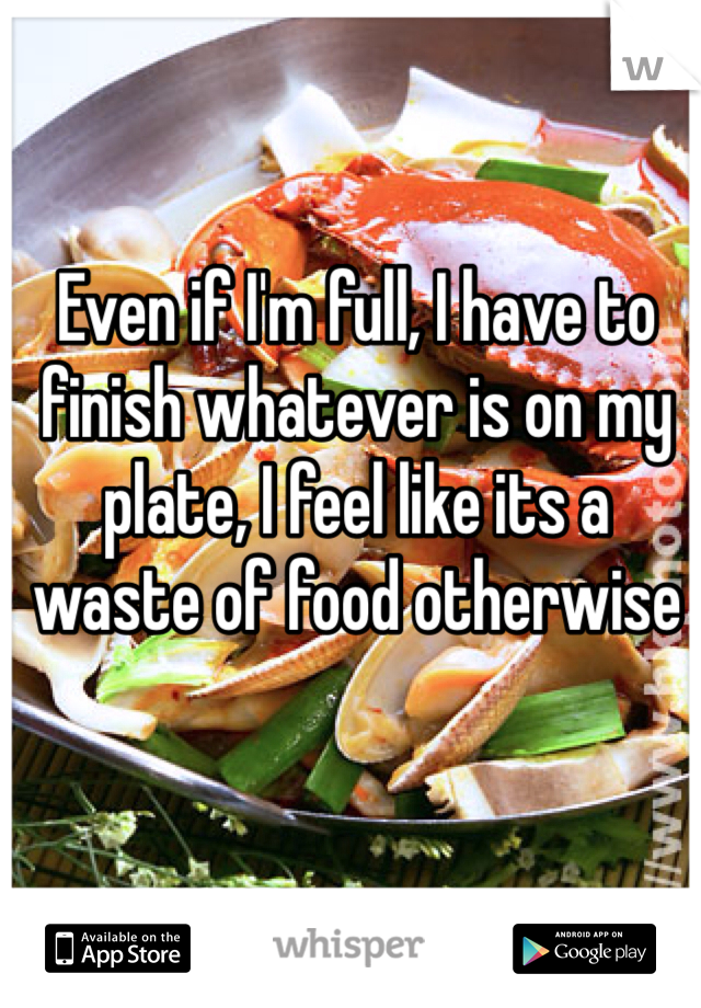 Even if I'm full, I have to finish whatever is on my plate, I feel like its a waste of food otherwise