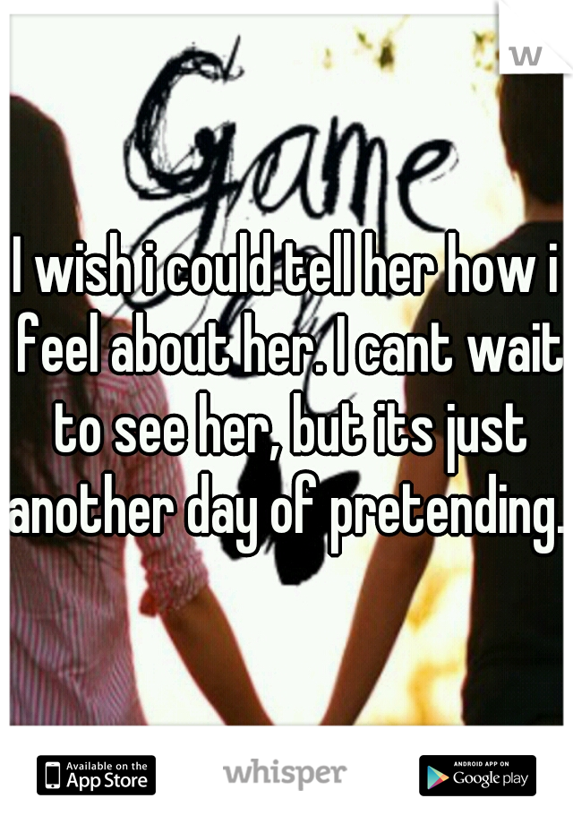I wish i could tell her how i feel about her. I cant wait to see her, but its just another day of pretending...