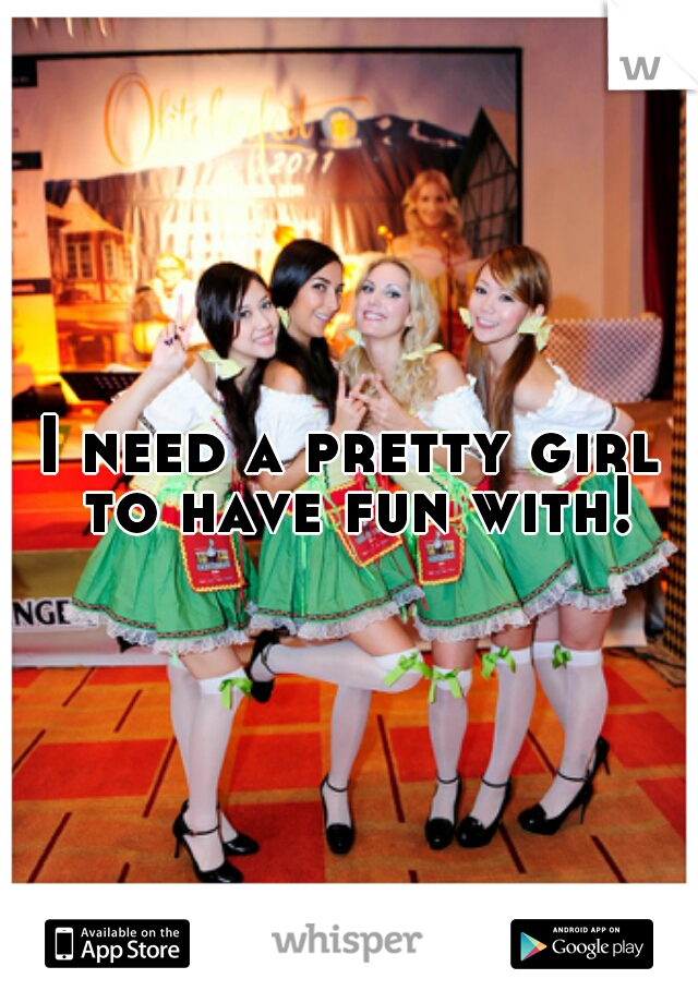 I need a pretty girl to have fun with!