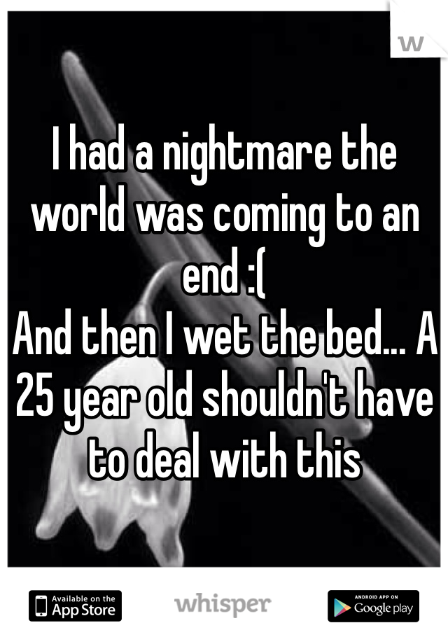 I had a nightmare the world was coming to an end :( And then I wet the bed... A 25 year old shouldn't have to deal with this