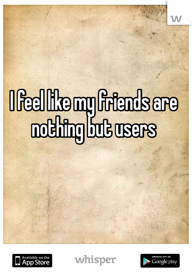 I feel like my friends are nothing but users