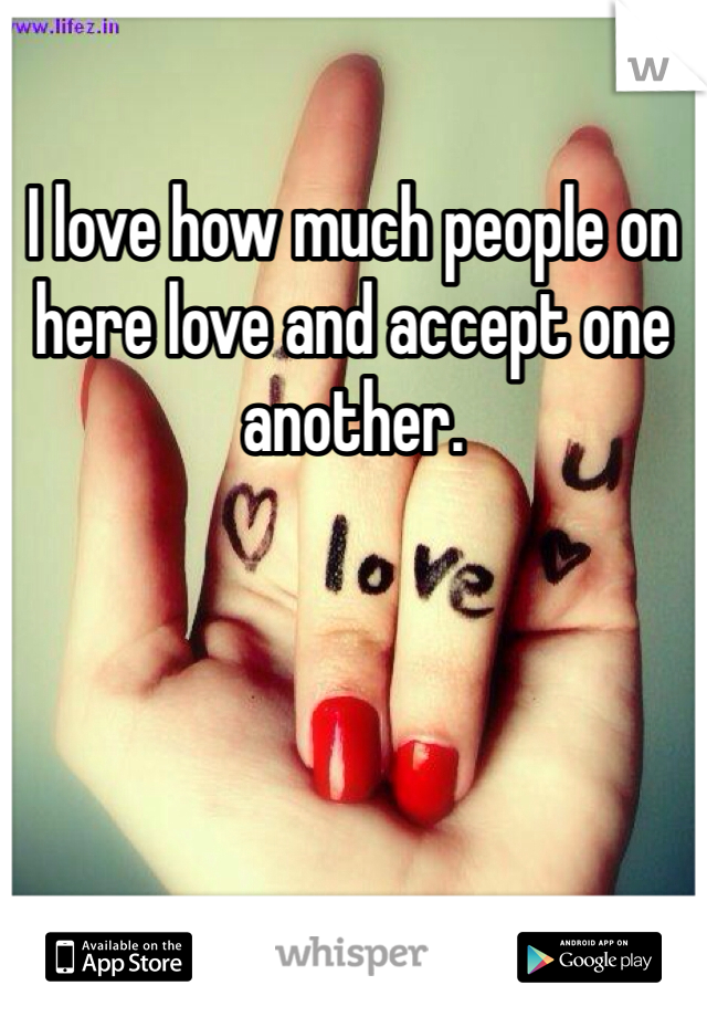 I love how much people on here love and accept one another.