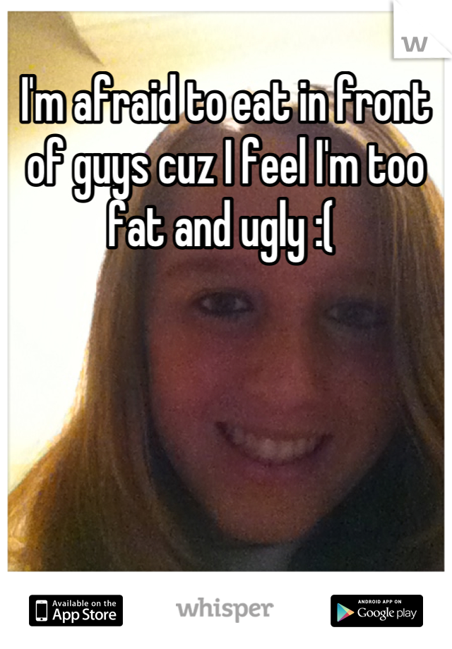 I'm afraid to eat in front of guys cuz I feel I'm too fat and ugly :(
