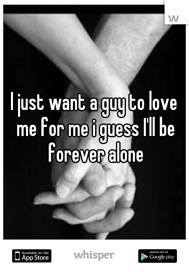 I just want a guy to love me for me i guess I'll be forever alone