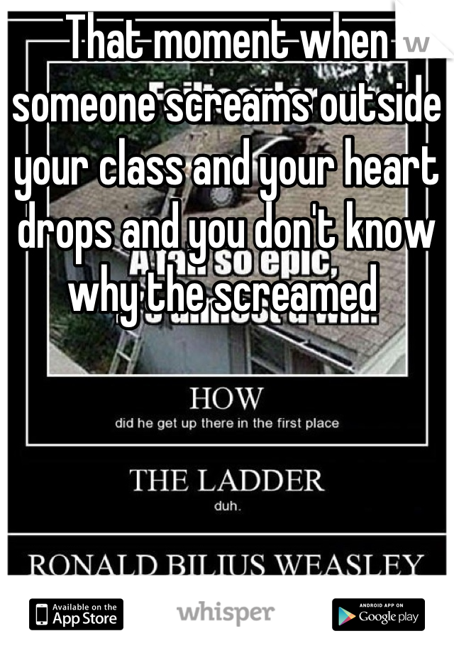 That moment when someone screams outside your class and your heart drops and you don't know why the screamed