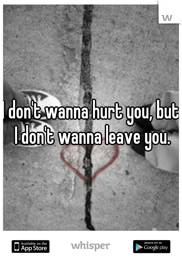 I don't wanna hurt you, but I don't wanna leave you.