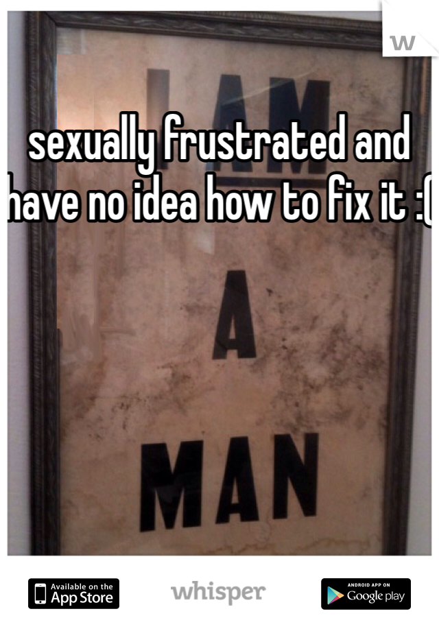sexually frustrated and have no idea how to fix it :(