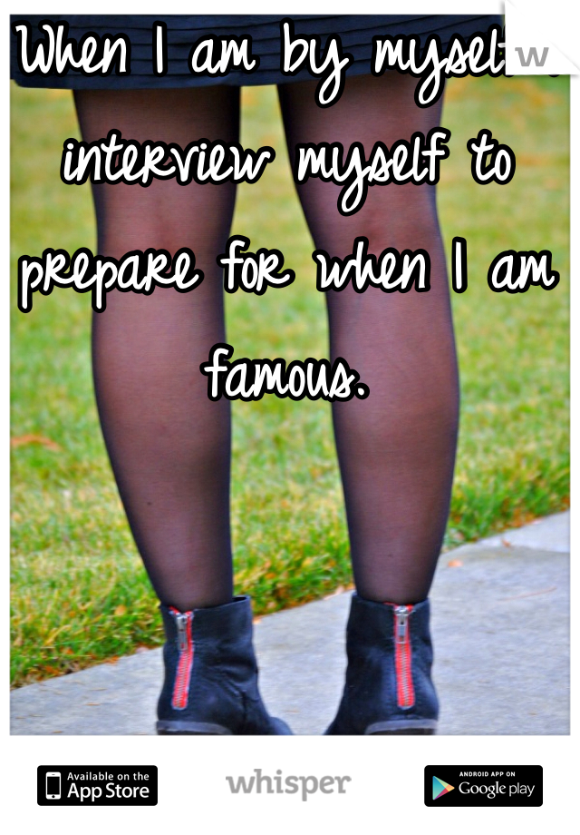 When I am by myself I interview myself to prepare for when I am famous.