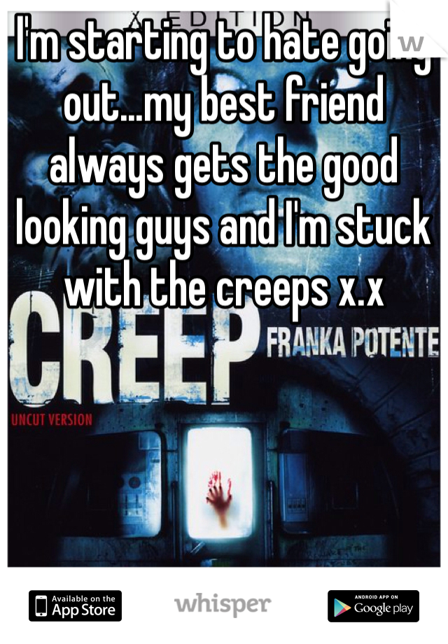 I'm starting to hate going out...my best friend always gets the good looking guys and I'm stuck with the creeps x.x