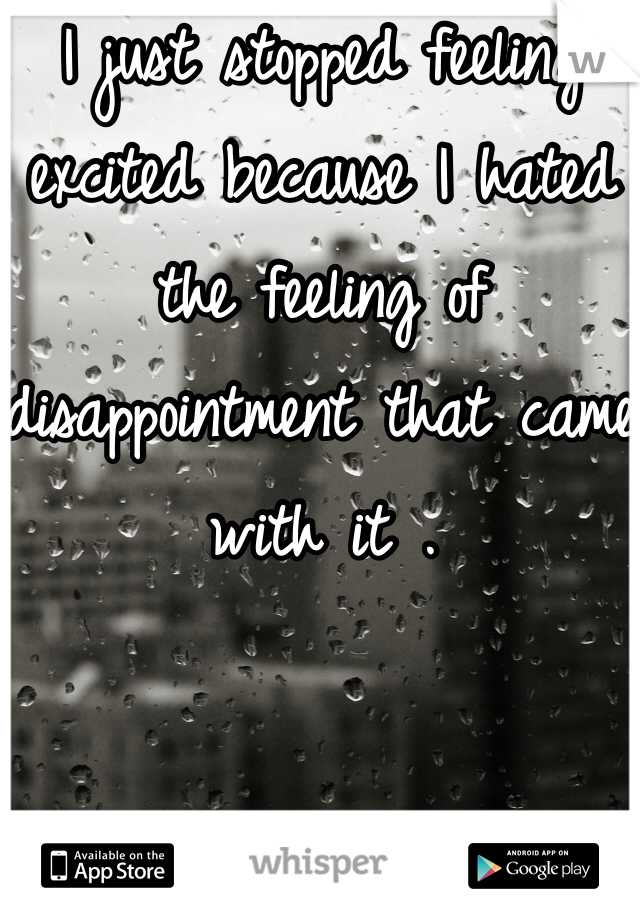 I just stopped feeling excited because I hated the feeling of disappointment that came with it .