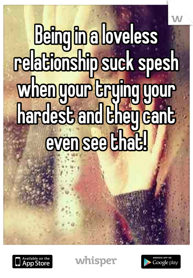 Being in a loveless relationship suck spesh when your trying your hardest and they cant even see that!